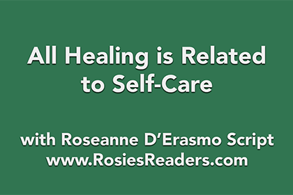 All Healing is Related to Self-Care - instructional video by author, energy healer, healing touch certified practitioner and teacher Roseanne D'Erasmo Script