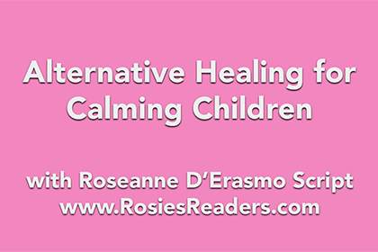 Alternative Healing for Calming Children - instructional video by author, energy healer, healing touch certified practitioner and teacher Roseanne D'Erasmo Script