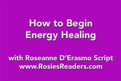 How to Begin Energy Healing - instructional video by author, energy healer, healing touch certified practitioner and teacher Roseanne D'Erasmo Script
