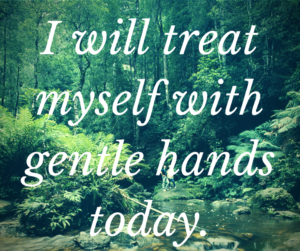 I will treat myself with gentle hands today